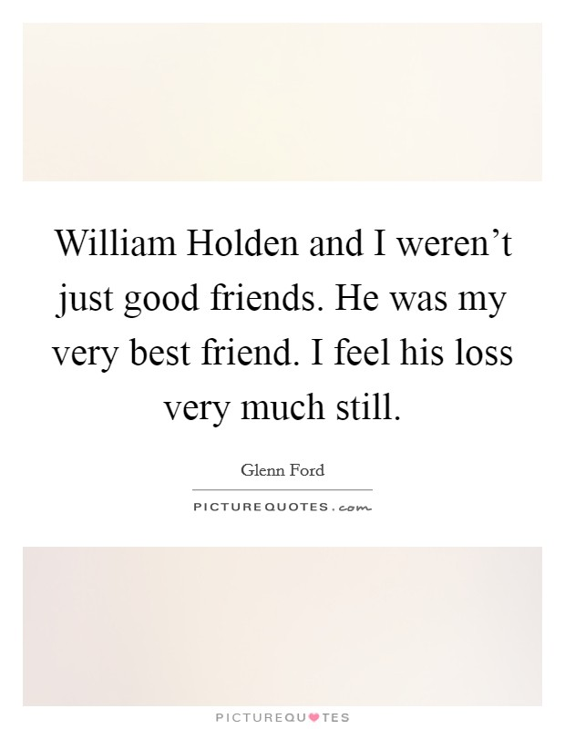William Holden and I weren't just good friends. He was my very best friend. I feel his loss very much still Picture Quote #1
