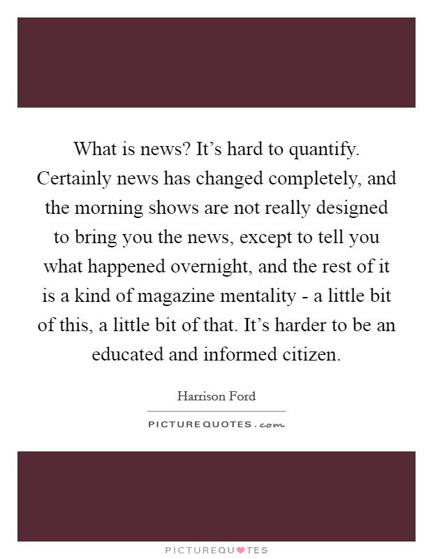 What is news? It's hard to quantify. Certainly news has changed completely, and the morning shows are not really designed to bring you the news, except to tell you what happened overnight, and the rest of it is a kind of magazine mentality - a little bit of this, a little bit of that. It's harder to be an educated and informed citizen Picture Quote #1
