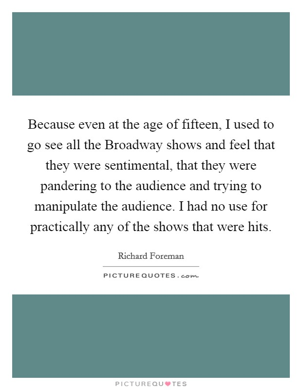 Because even at the age of fifteen, I used to go see all the Broadway shows and feel that they were sentimental, that they were pandering to the audience and trying to manipulate the audience. I had no use for practically any of the shows that were hits Picture Quote #1