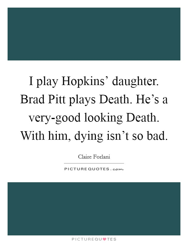 I play Hopkins' daughter. Brad Pitt plays Death. He's a very-good looking Death. With him, dying isn't so bad Picture Quote #1