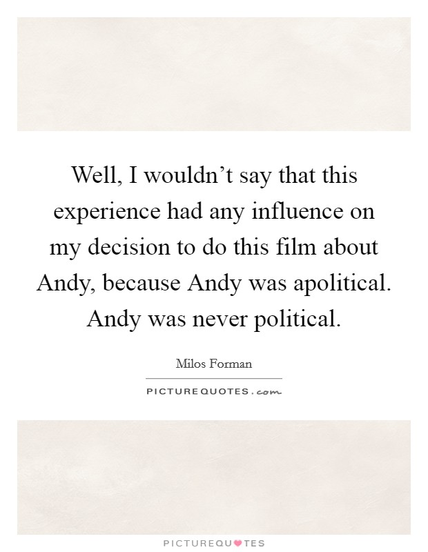 Well, I wouldn't say that this experience had any influence on my decision to do this film about Andy, because Andy was apolitical. Andy was never political Picture Quote #1