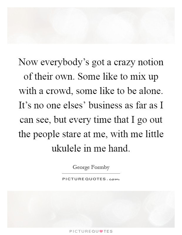 Now everybody's got a crazy notion of their own. Some like to mix up with a crowd, some like to be alone. It's no one elses' business as far as I can see, but every time that I go out the people stare at me, with me little ukulele in me hand Picture Quote #1