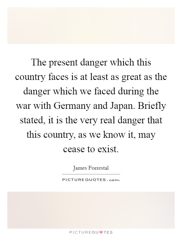 The present danger which this country faces is at least as great as the danger which we faced during the war with Germany and Japan. Briefly stated, it is the very real danger that this country, as we know it, may cease to exist Picture Quote #1