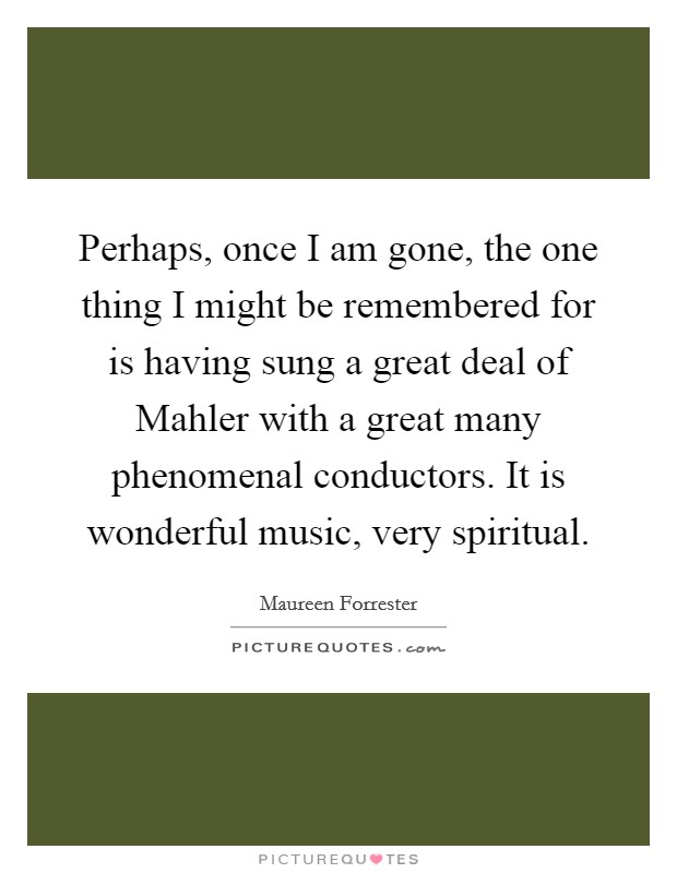 Perhaps, once I am gone, the one thing I might be remembered for is having sung a great deal of Mahler with a great many phenomenal conductors. It is wonderful music, very spiritual Picture Quote #1