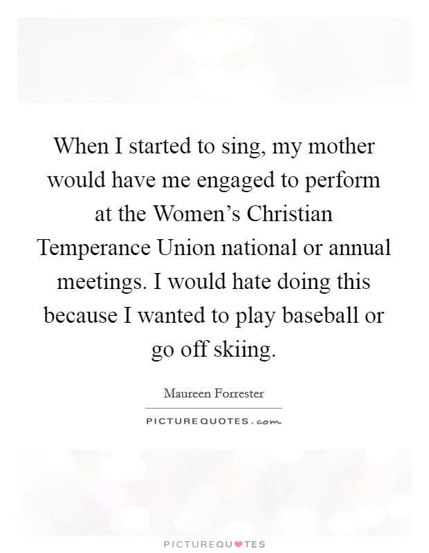 When I started to sing, my mother would have me engaged to perform at the Women's Christian Temperance Union national or annual meetings. I would hate doing this because I wanted to play baseball or go off skiing Picture Quote #1