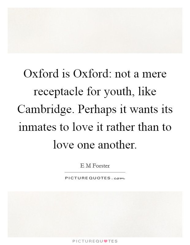 Oxford is Oxford: not a mere receptacle for youth, like Cambridge. Perhaps it wants its inmates to love it rather than to love one another Picture Quote #1