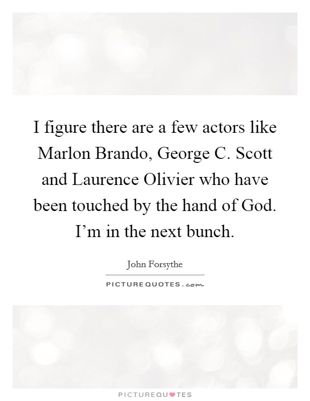 I figure there are a few actors like Marlon Brando, George C. Scott and Laurence Olivier who have been touched by the hand of God. I'm in the next bunch Picture Quote #1