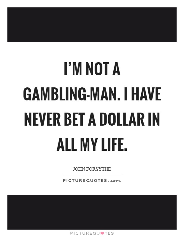 I'm not a gambling-man. I have never bet a dollar in all my life Picture Quote #1