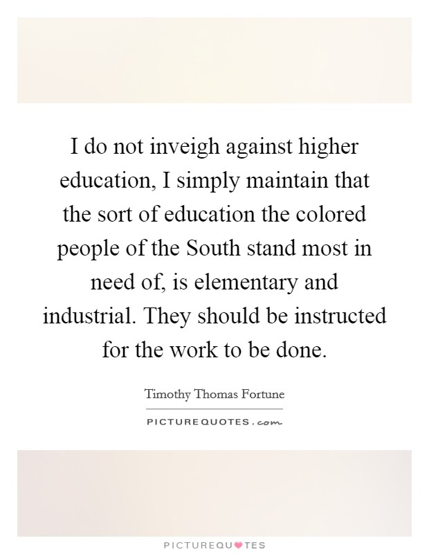 I do not inveigh against higher education, I simply maintain that the sort of education the colored people of the South stand most in need of, is elementary and industrial. They should be instructed for the work to be done Picture Quote #1