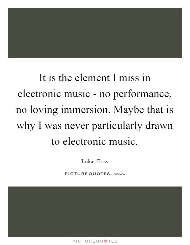 It is the element I miss in electronic music - no performance, no loving immersion. Maybe that is why I was never particularly drawn to electronic music Picture Quote #1