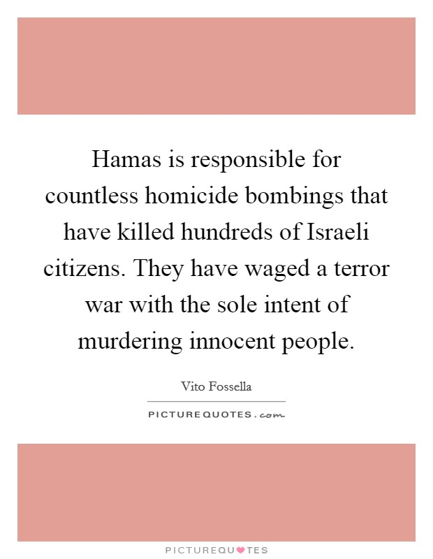 Hamas is responsible for countless homicide bombings that have killed hundreds of Israeli citizens. They have waged a terror war with the sole intent of murdering innocent people Picture Quote #1