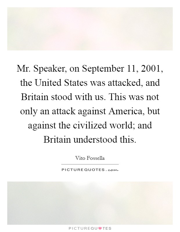 Mr. Speaker, on September 11, 2001, the United States was attacked, and Britain stood with us. This was not only an attack against America, but against the civilized world; and Britain understood this Picture Quote #1