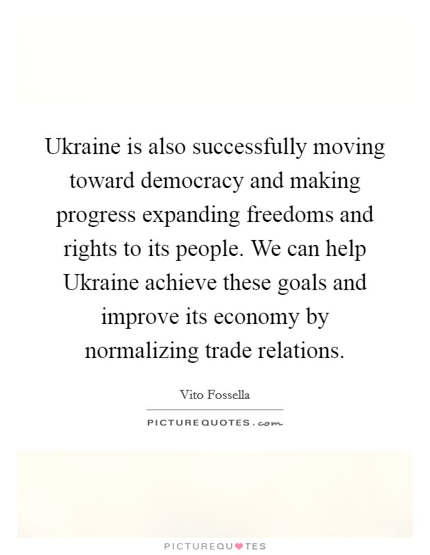Ukraine is also successfully moving toward democracy and making progress expanding freedoms and rights to its people. We can help Ukraine achieve these goals and improve its economy by normalizing trade relations Picture Quote #1