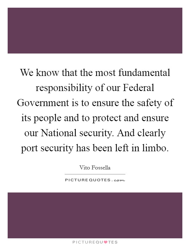 We know that the most fundamental responsibility of our Federal Government is to ensure the safety of its people and to protect and ensure our National security. And clearly port security has been left in limbo Picture Quote #1