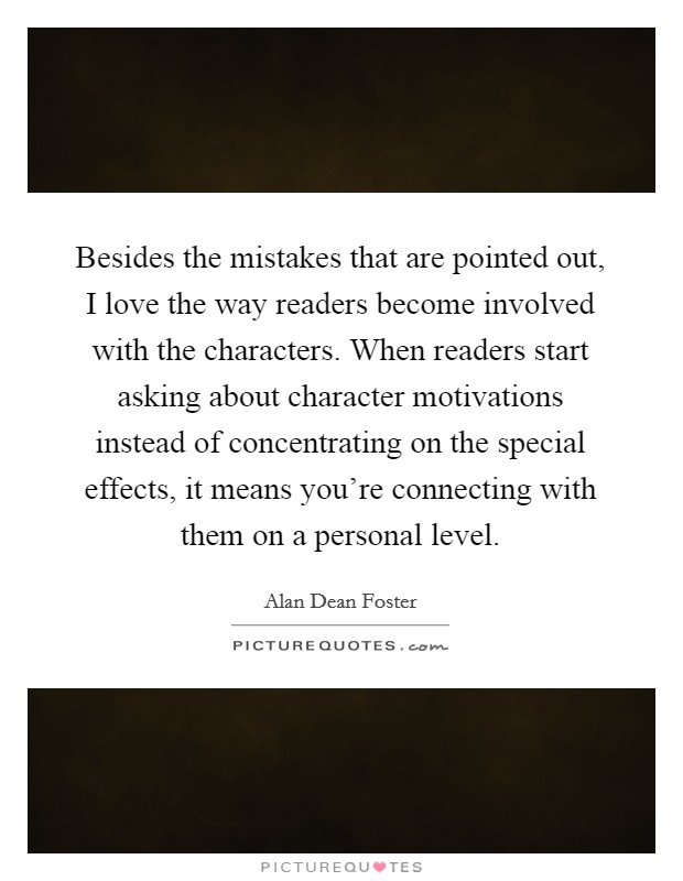 Besides the mistakes that are pointed out, I love the way readers become involved with the characters. When readers start asking about character motivations instead of concentrating on the special effects, it means you're connecting with them on a personal level Picture Quote #1
