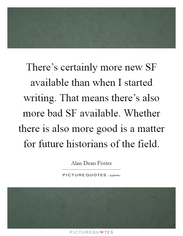 There's certainly more new SF available than when I started writing. That means there's also more bad SF available. Whether there is also more good is a matter for future historians of the field Picture Quote #1