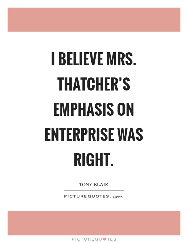 I believe Mrs. Thatcher's emphasis on enterprise was right Picture Quote #1