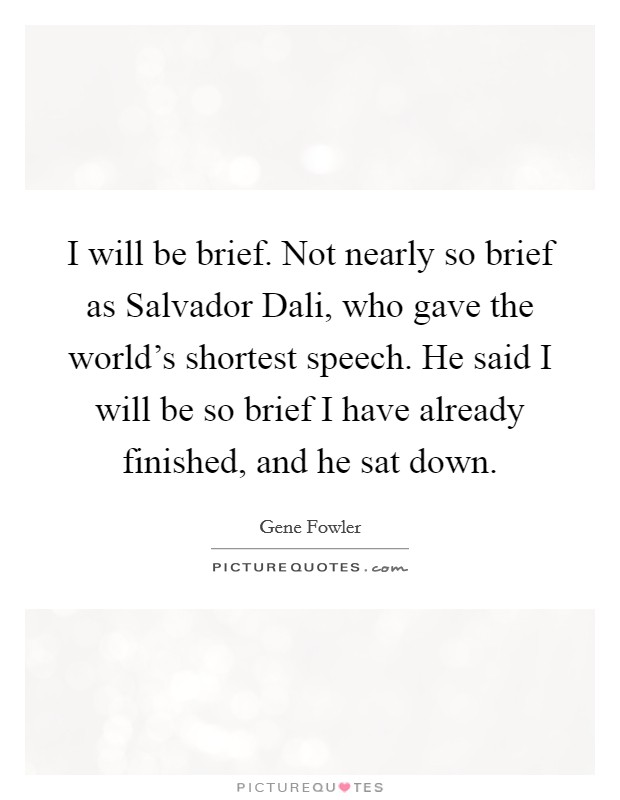 I will be brief. Not nearly so brief as Salvador Dali, who gave the world's shortest speech. He said I will be so brief I have already finished, and he sat down Picture Quote #1