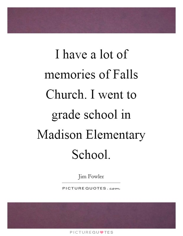 I have a lot of memories of Falls Church. I went to grade school in Madison Elementary School Picture Quote #1