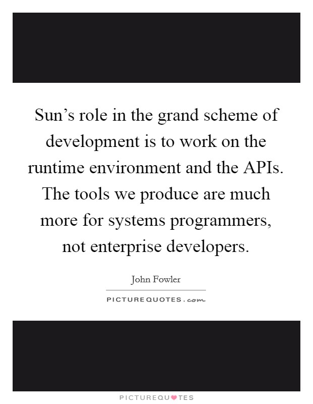 Sun's role in the grand scheme of development is to work on the runtime environment and the APIs. The tools we produce are much more for systems programmers, not enterprise developers Picture Quote #1