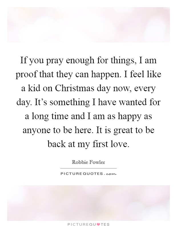 If you pray enough for things, I am proof that they can happen. I feel like a kid on Christmas day now, every day. It's something I have wanted for a long time and I am as happy as anyone to be here. It is great to be back at my first love Picture Quote #1