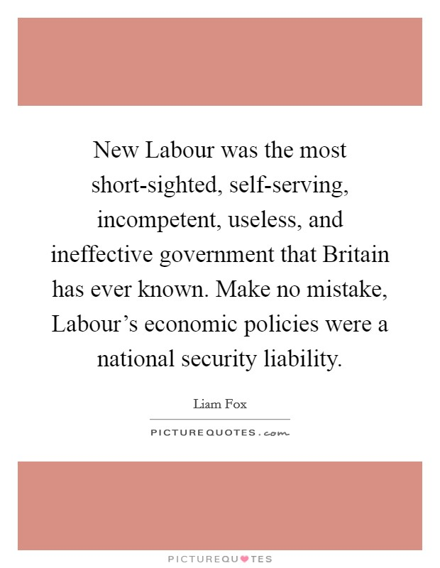 New Labour was the most short-sighted, self-serving, incompetent, useless, and ineffective government that Britain has ever known. Make no mistake, Labour's economic policies were a national security liability Picture Quote #1
