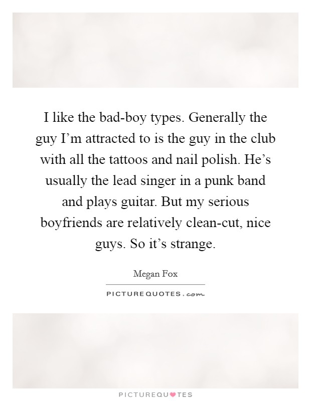 I like the bad-boy types. Generally the guy I'm attracted to is the guy in the club with all the tattoos and nail polish. He's usually the lead singer in a punk band and plays guitar. But my serious boyfriends are relatively clean-cut, nice guys. So it's strange Picture Quote #1