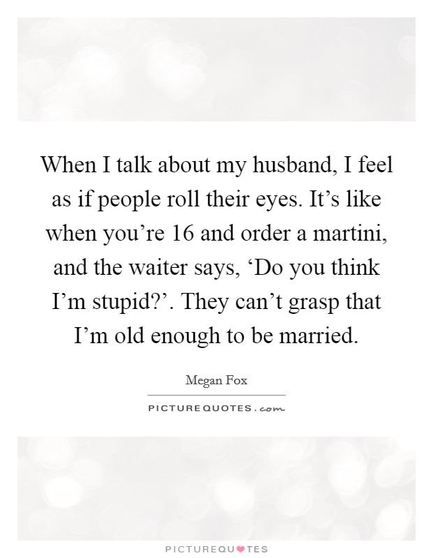 When I talk about my husband, I feel as if people roll their eyes. It's like when you're 16 and order a martini, and the waiter says, 'Do you think I'm stupid?'. They can't grasp that I'm old enough to be married Picture Quote #1