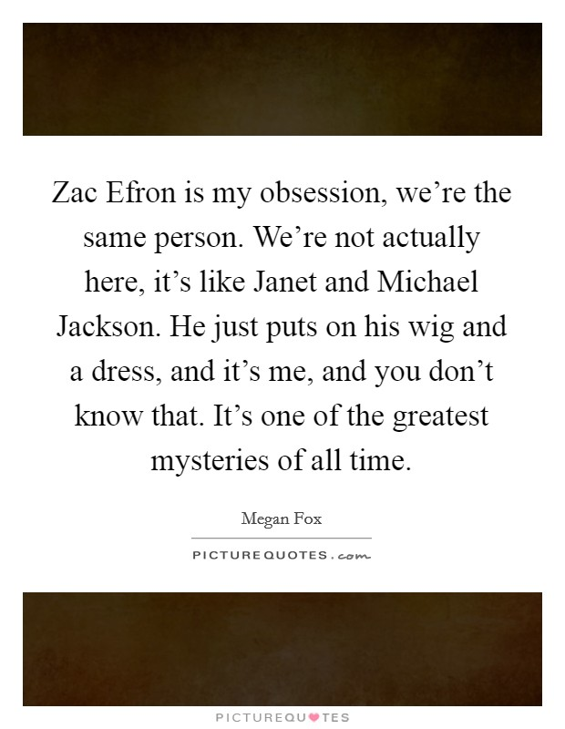Zac Efron is my obsession, we're the same person. We're not actually here, it's like Janet and Michael Jackson. He just puts on his wig and a dress, and it's me, and you don't know that. It's one of the greatest mysteries of all time Picture Quote #1
