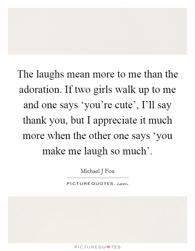 The laughs mean more to me than the adoration. If two girls walk up to me and one says 'you're cute', I'll say thank you, but I appreciate it much more when the other one says 'you make me laugh so much' Picture Quote #1