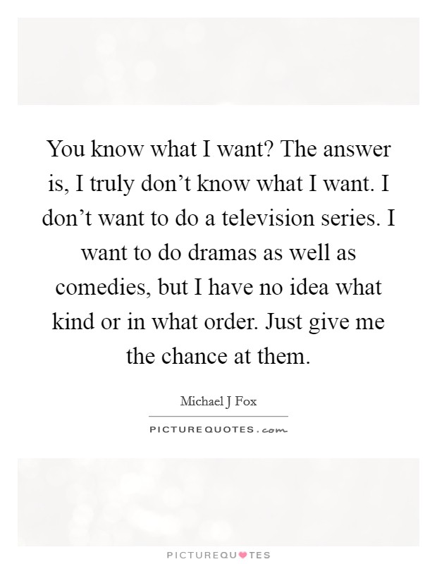 You know what I want? The answer is, I truly don't know what I want. I don't want to do a television series. I want to do dramas as well as comedies, but I have no idea what kind or in what order. Just give me the chance at them Picture Quote #1