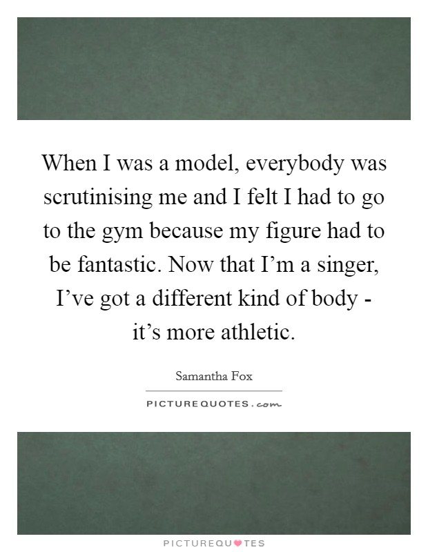 When I was a model, everybody was scrutinising me and I felt I had to go to the gym because my figure had to be fantastic. Now that I'm a singer, I've got a different kind of body - it's more athletic Picture Quote #1