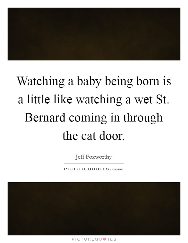 Watching a baby being born is a little like watching a wet St. Bernard coming in through the cat door Picture Quote #1