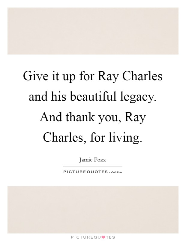 Give it up for Ray Charles and his beautiful legacy. And thank you, Ray Charles, for living Picture Quote #1