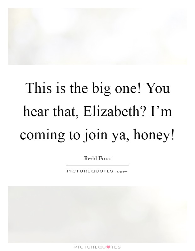 This is the big one! You hear that, Elizabeth? I'm coming to join ya, honey! Picture Quote #1