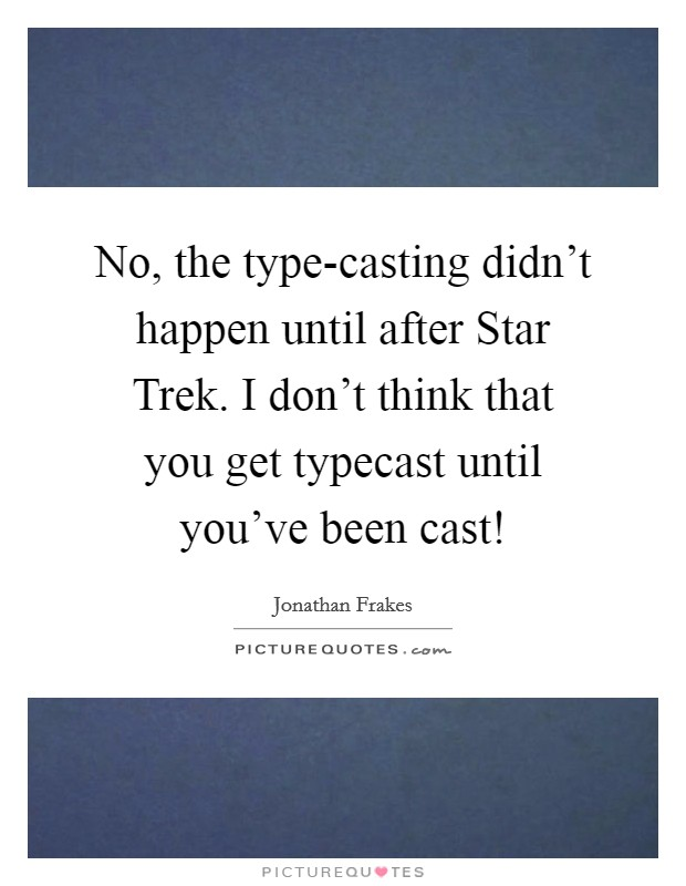 No, the type-casting didn't happen until after Star Trek. I don't think that you get typecast until you've been cast! Picture Quote #1