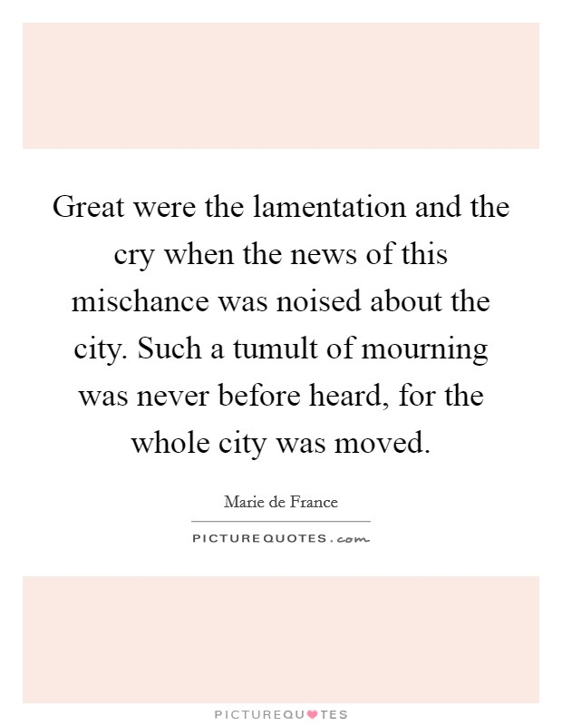 Great were the lamentation and the cry when the news of this mischance was noised about the city. Such a tumult of mourning was never before heard, for the whole city was moved Picture Quote #1