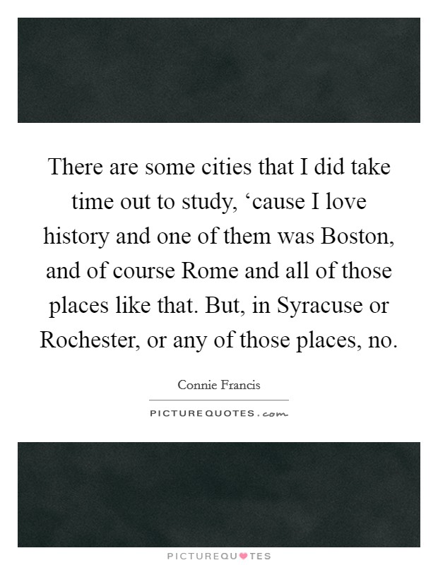 There are some cities that I did take time out to study, 'cause I love history and one of them was Boston, and of course Rome and all of those places like that. But, in Syracuse or Rochester, or any of those places, no Picture Quote #1