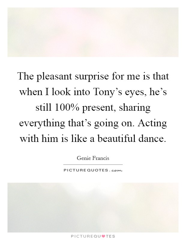 The pleasant surprise for me is that when I look into Tony's eyes, he's still 100% present, sharing everything that's going on. Acting with him is like a beautiful dance Picture Quote #1