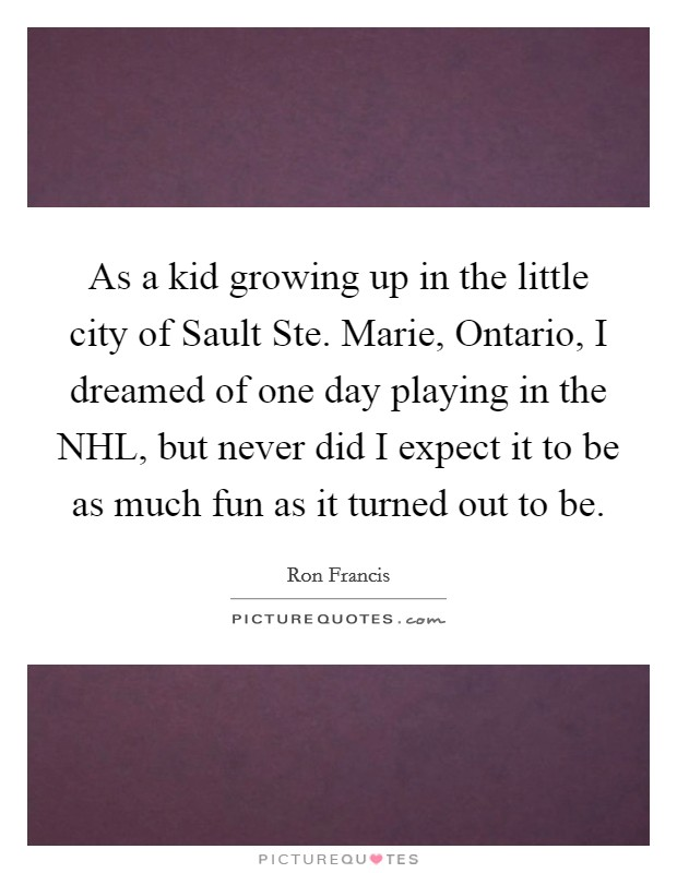 As a kid growing up in the little city of Sault Ste. Marie, Ontario, I dreamed of one day playing in the NHL, but never did I expect it to be as much fun as it turned out to be Picture Quote #1