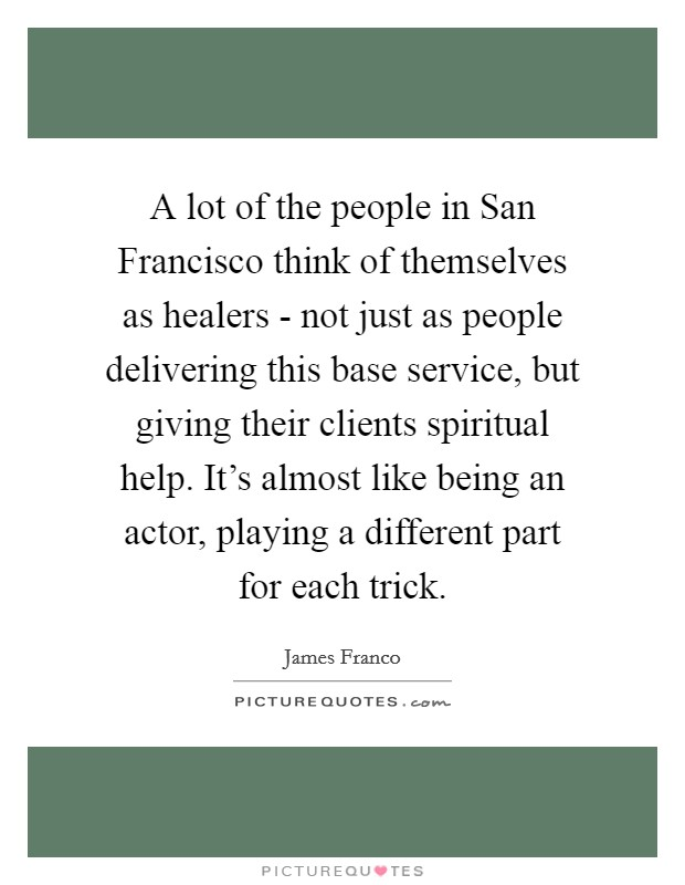 A lot of the people in San Francisco think of themselves as healers - not just as people delivering this base service, but giving their clients spiritual help. It's almost like being an actor, playing a different part for each trick Picture Quote #1