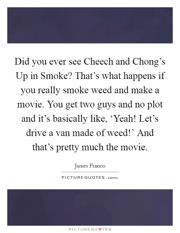 Did you ever see Cheech and Chong\'s Up in Smoke? That\'s what ...