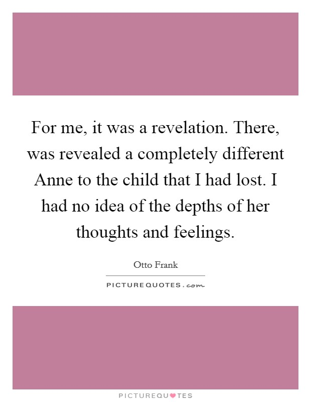 For me, it was a revelation. There, was revealed a completely different Anne to the child that I had lost. I had no idea of the depths of her thoughts and feelings Picture Quote #1