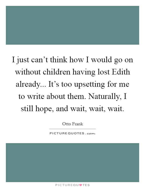 I just can't think how I would go on without children having lost Edith already... It's too upsetting for me to write about them. Naturally, I still hope, and wait, wait, wait Picture Quote #1