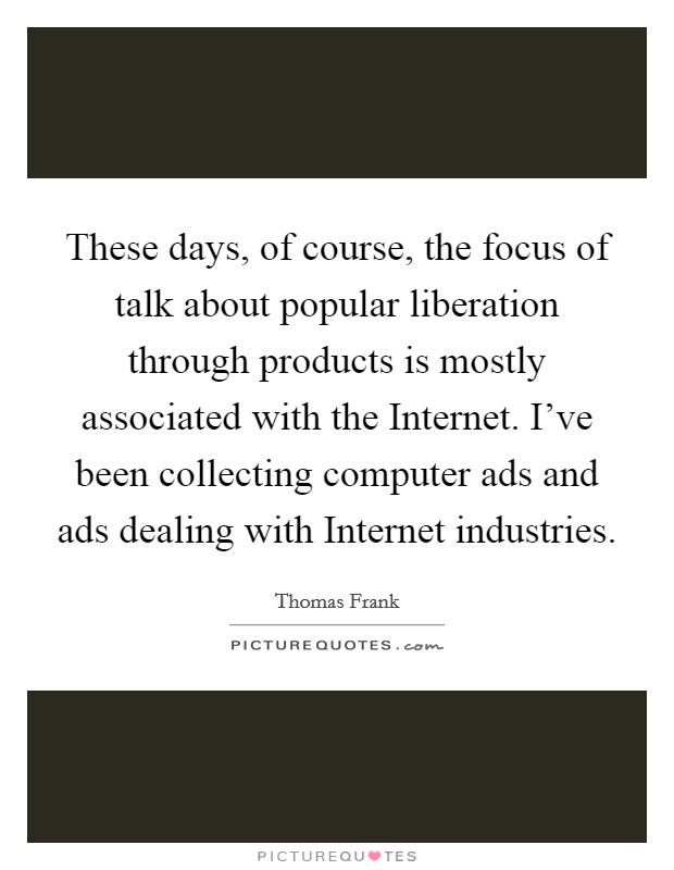 These days, of course, the focus of talk about popular liberation through products is mostly associated with the Internet. I've been collecting computer ads and ads dealing with Internet industries Picture Quote #1