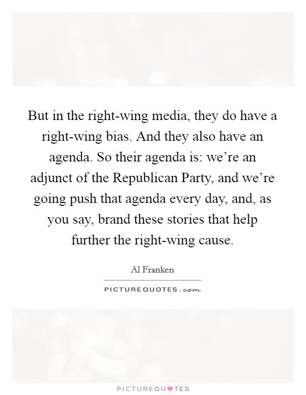But in the right-wing media, they do have a right-wing bias. And they also have an agenda. So their agenda is: we're an adjunct of the Republican Party, and we're going push that agenda every day, and, as you say, brand these stories that help further the right-wing cause Picture Quote #1