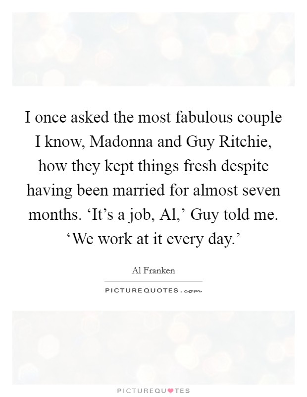 I once asked the most fabulous couple I know, Madonna and Guy Ritchie, how they kept things fresh despite having been married for almost seven months. 'It's a job, Al,' Guy told me. 'We work at it every day.' Picture Quote #1