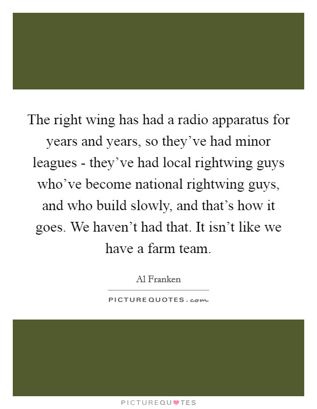 The right wing has had a radio apparatus for years and years, so they've had minor leagues - they've had local rightwing guys who've become national rightwing guys, and who build slowly, and that's how it goes. We haven't had that. It isn't like we have a farm team Picture Quote #1