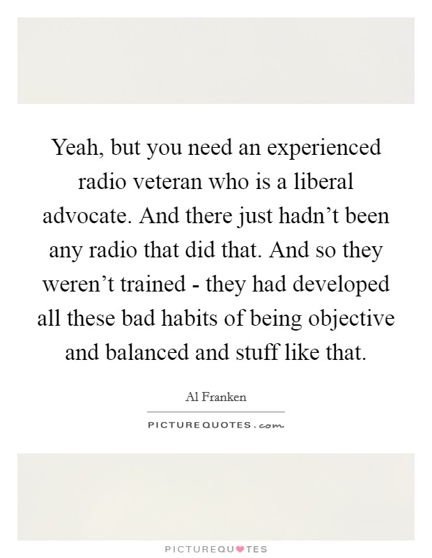 Yeah, but you need an experienced radio veteran who is a liberal advocate. And there just hadn't been any radio that did that. And so they weren't trained - they had developed all these bad habits of being objective and balanced and stuff like that Picture Quote #1