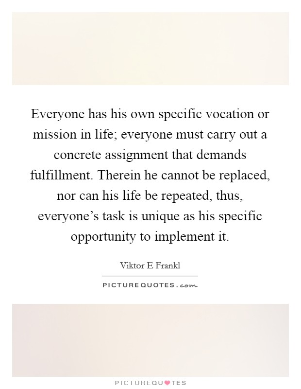 Everyone has his own specific vocation or mission in life; everyone must carry out a concrete assignment that demands fulfillment. Therein he cannot be replaced, nor can his life be repeated, thus, everyone's task is unique as his specific opportunity to implement it Picture Quote #1